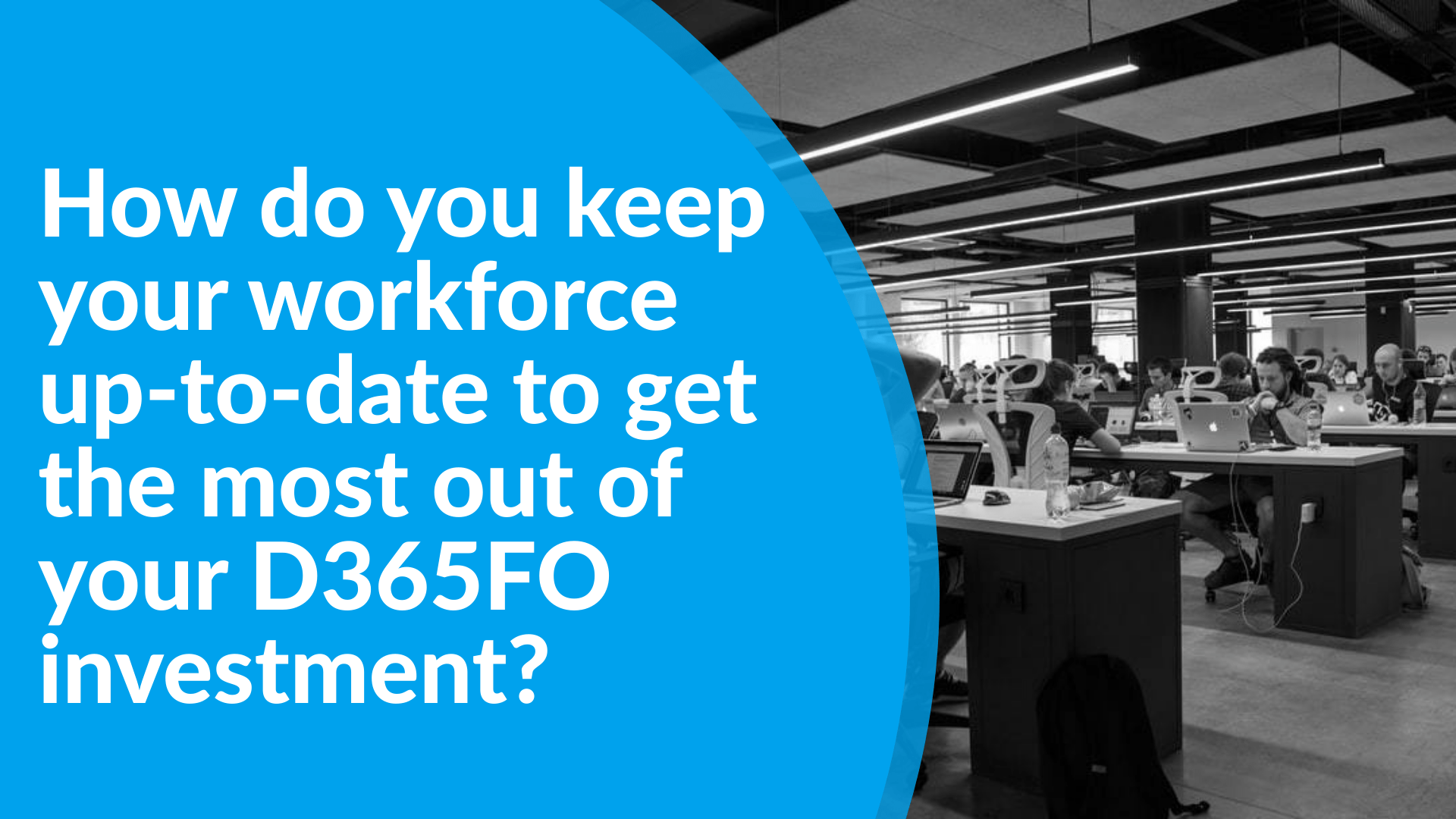 How do you keep your workforce up to date to get the most out of your D365FO investment