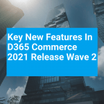 Key new features in D365 Commerce 2021 Release Wave 2 – how you get to grips