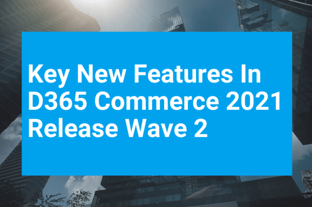 Key New Features In D365 Commerce 2021 Release Wave 2