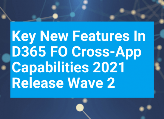 Key new features in D365 FO cross-app capabilities 2021 Release Wave 2 – how you make the most of them