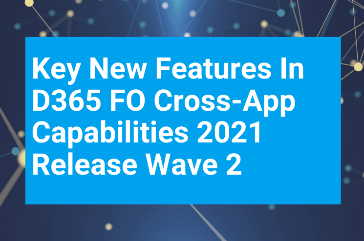 Key New Features In D365 FO Cross App Capabilities 2021 Release Wave 2