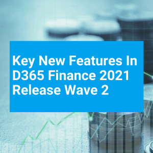 Key new features in D365 Finance 2021 Release Wave 2 – your fast track to make the most of them