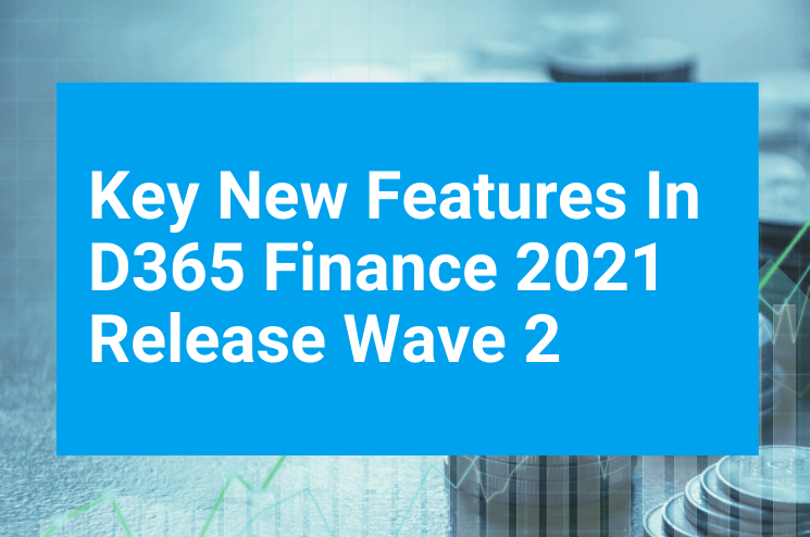 Key New Features In D365 Finance 2021 Release Wave 2