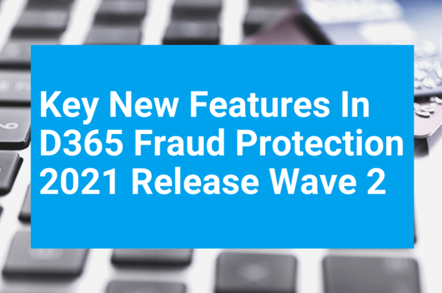 Key New Features In D365 Fraud Protection 2021 Release Wave 2