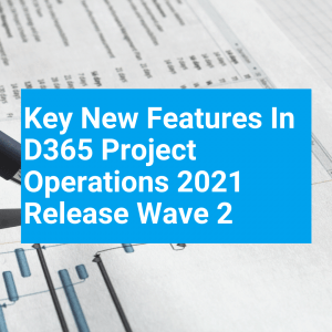 Key new features in D365 Project Operations 2021 Release Wave 2 – your best way to prepare for the improvements