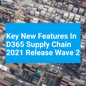 Key new features in D365 Supply Chain 2021 Release Wave 2 – your fast track to make the most