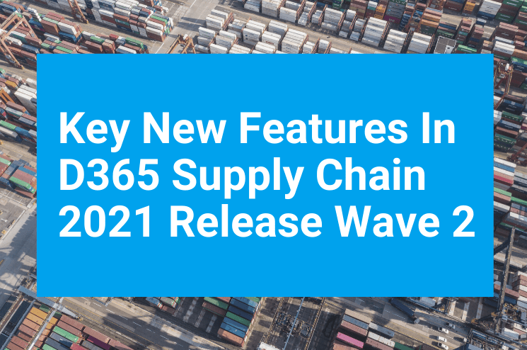 Key New Features In D365 Supply Chain 2021 Release Wave 2