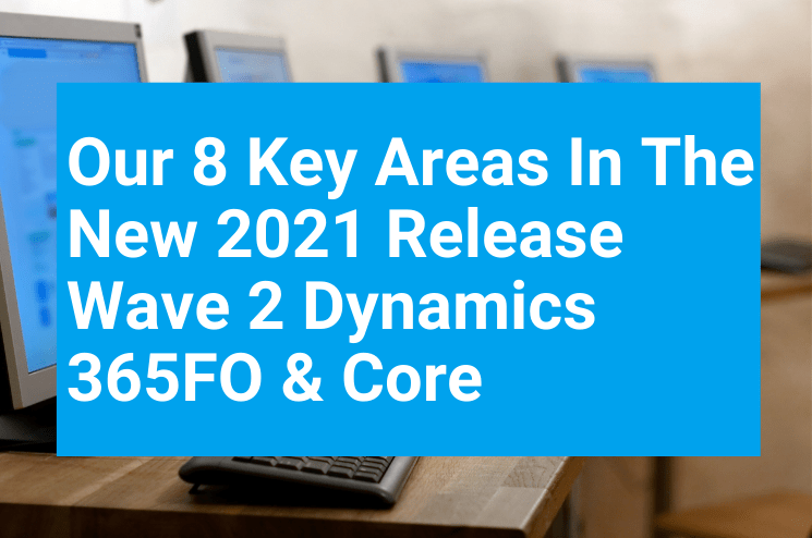 Our 8 Key Areas In The New Release Wave 2 Dynamics 365FO Core